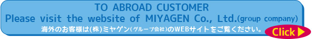 To abroad customer Please visit the website of MIYAGEN Co., Ltd.(group company)