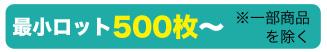 最小ロット500枚〜 ※一部商品を除く