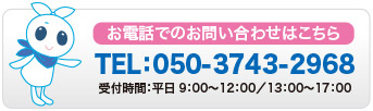 お電話でのお問い合わせはこちら TEL:050-3743-2968 受付時間:平日9:00〜12:00/13:00〜17:00